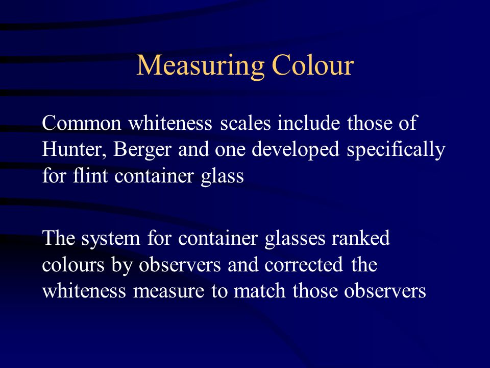 Measuring Colour Common whiteness scales include those of Hunter, Berger and one developed specifically for flint container glass The system for container glasses ranked colours by observers and corrected the whiteness measure to match those observers
