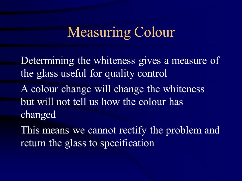 Measuring Colour Determining the whiteness gives a measure of the glass useful for quality control A colour change will change the whiteness but will not tell us how the colour has changed This means we cannot rectify the problem and return the glass to specification