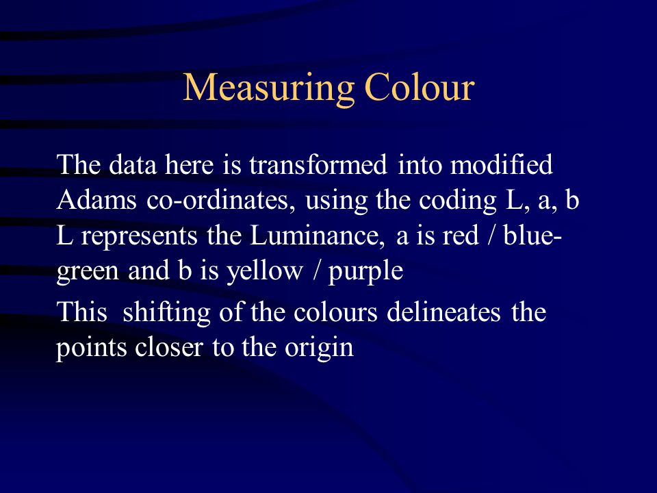 Measuring Colour The data here is transformed into modified Adams co-ordinates, using the coding L, a, b L represents the Luminance, a is red / blue- green and b is yellow / purple This shifting of the colours delineates the points closer to the origin