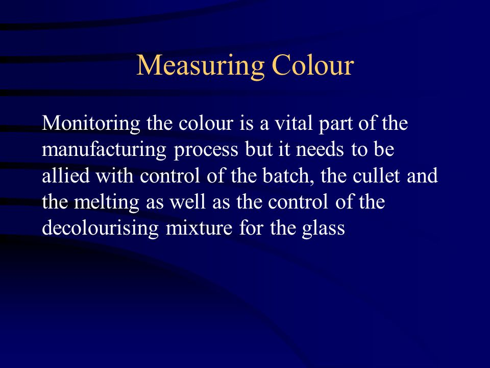 Measuring Colour Monitoring the colour is a vital part of the manufacturing process but it needs to be allied with control of the batch, the cullet and the melting as well as the control of the decolourising mixture for the glass