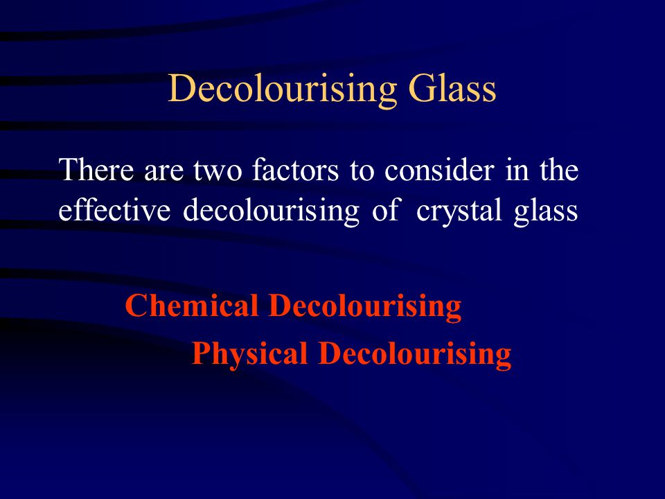 Decolourising Glass There are two factors to consider in the effective decolourising of crystal glass Chemical Decolourising Physical Decolourising