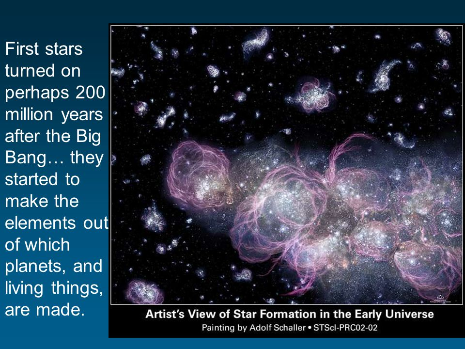 First stars turned on perhaps 200 million years after the Big Bang… they started to make the elements out of which planets, and living things, are made.