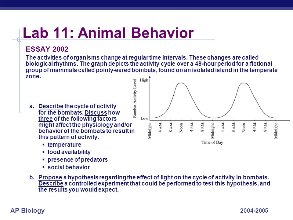 AP Biology 2004-2005 Lab 11: Animal Behavior ESSAY 2002 The activities of organisms change at regular time intervals. These changes are called biologi