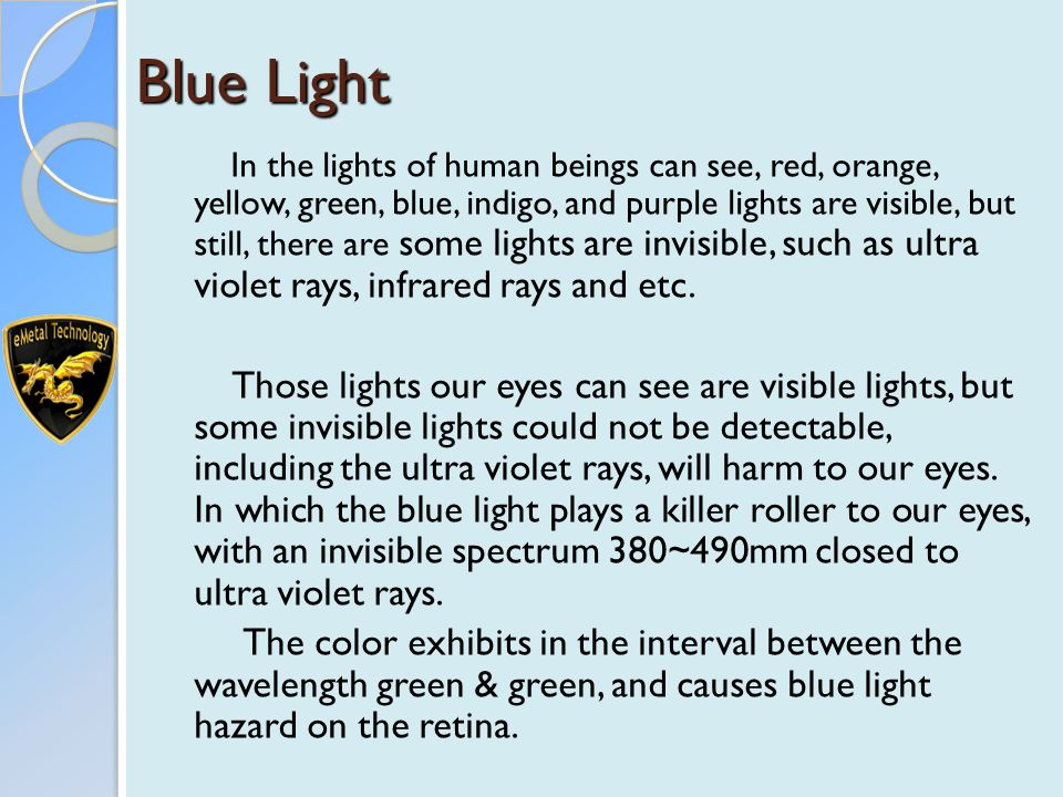 Blue Light In the lights of human beings can see, red, orange, yellow, green, blue, indigo, and purple lights are visible, but still, there are some lights are invisible, such as ultra violet rays, infrared rays and etc.
