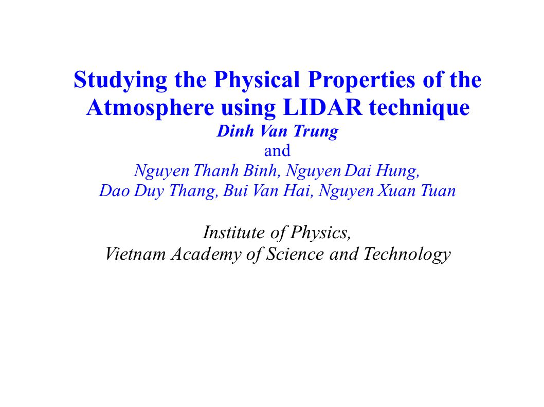 Studying the Physical Properties of the Atmosphere using LIDAR technique Dinh Van Trung and Nguyen Thanh Binh, Nguyen Dai Hung, Dao Duy Thang, Bui Van Hai, Nguyen Xuan Tuan Institute of Physics, Vietnam Academy of Science and Technology