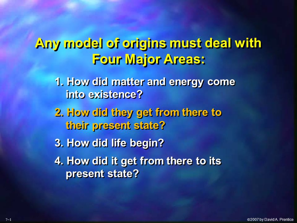  2007 by David A. Prentice Any model of origins must deal with Four Major Areas: 1. How did matter and energy come into existence? 2. How did they g
