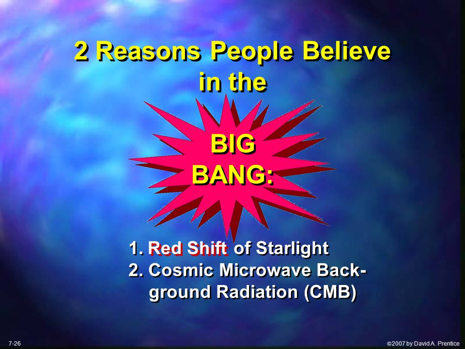  2007 by David A. Prentice 2 Reasons People Believe in the BIG BANG: 1. of Starlight 2. Cosmic Microwave Back- ground Radiation (CMB) Red Shift 7-26