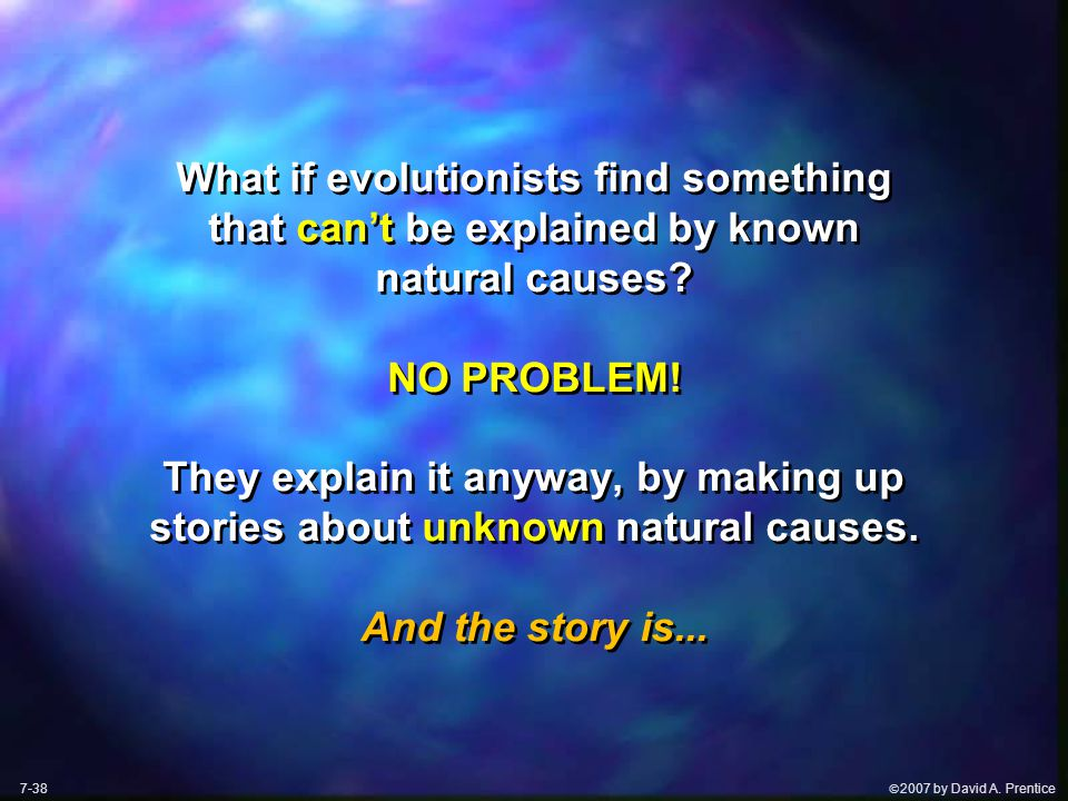  2007 by David A. Prentice What if evolutionists find something that can't be explained by known natural causes? NO PROBLEM! They explain it anyway,