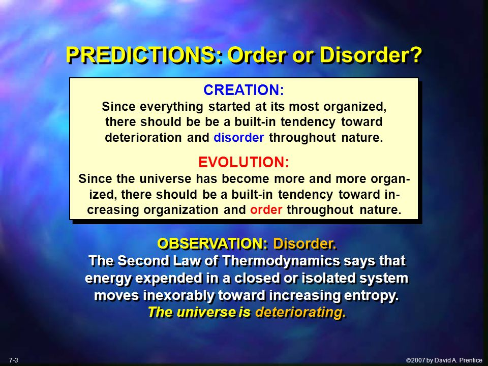  2007 by David A. Prentice PREDICTIONS: Order or Disorder? CREATION: Since everything started at its most organized, there should be be a built-in t