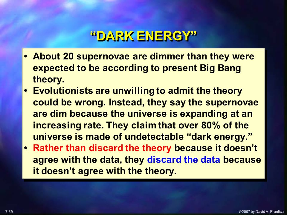 " 2007 by David A. Prentice ""DARK ENERGY"" About 20 supernovae are dimmer than they were expected to be according to present Big Bang theory. Evolutio"