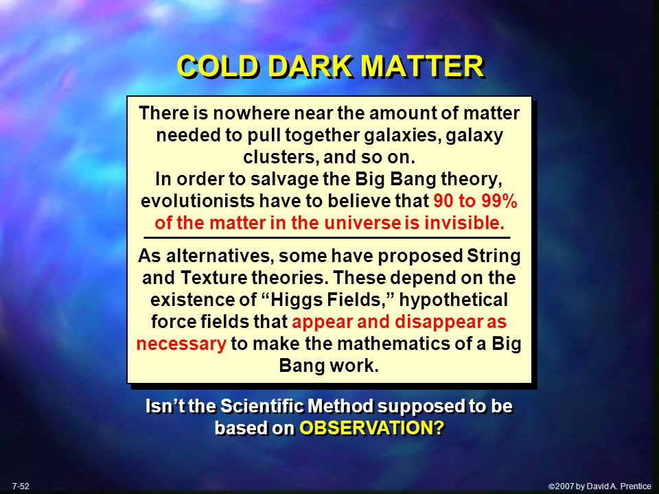  2007 by David A. Prentice COLD DARK MATTER There is nowhere near the amount of matter needed to pull together galaxies, galaxy clusters, and so on.
