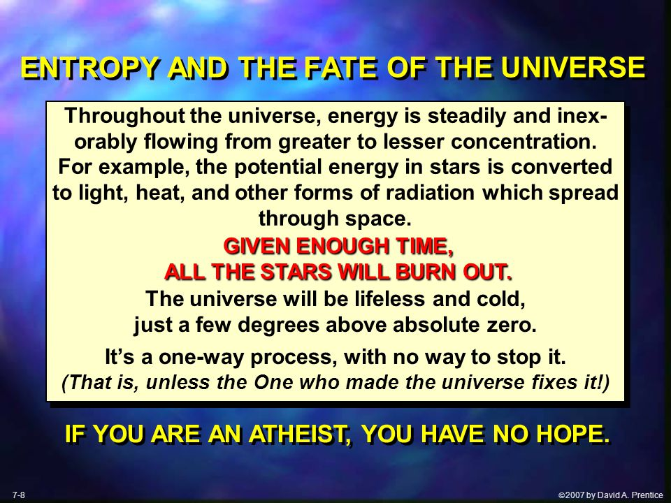  2007 by David A. Prentice ENTROPY AND THE FATE OF THE UNIVERSE 7-8 GIVEN ENOUGH TIME, ALL THE STARS WILL BURN OUT. GIVEN ENOUGH TIME, ALL THE STARS
