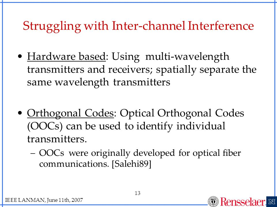 IEEE LANMAN, June 11th, 2007 13 Struggling with Inter-channel Interference Hardware based: Using multi-wavelength transmitters and receivers; spatially separate the same wavelength transmitters Orthogonal Codes: Optical Orthogonal Codes (OOCs) can be used to identify individual transmitters.