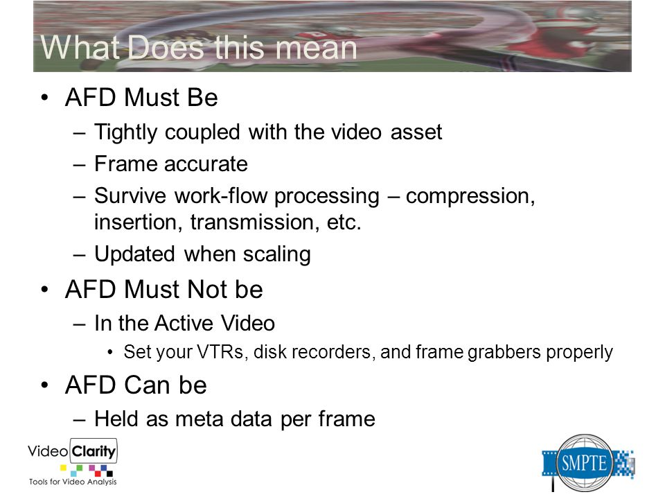 What Does this mean AFD Must Be –Tightly coupled with the video asset –Frame accurate –Survive work-flow processing – compression, insertion, transmis