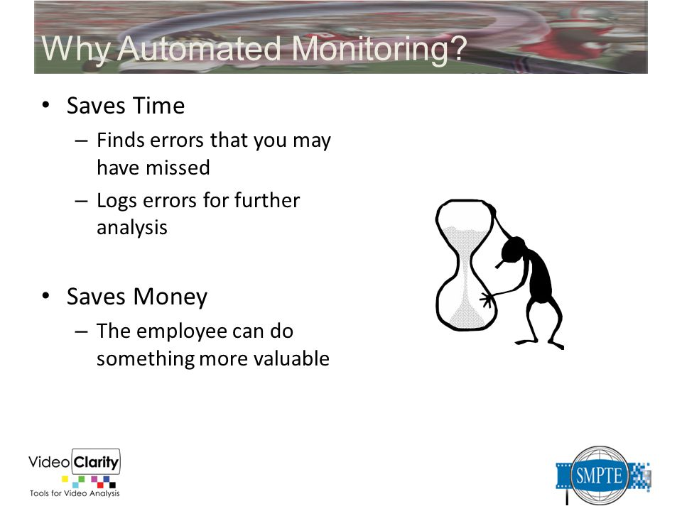 Why Automated Monitoring? Saves Time – Finds errors that you may have missed – Logs errors for further analysis Saves Money – The employee can do some