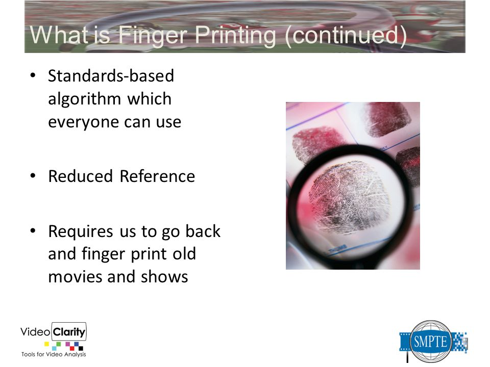 What is Finger Printing (continued) Standards-based algorithm which everyone can use Reduced Reference Requires us to go back and finger print old mov
