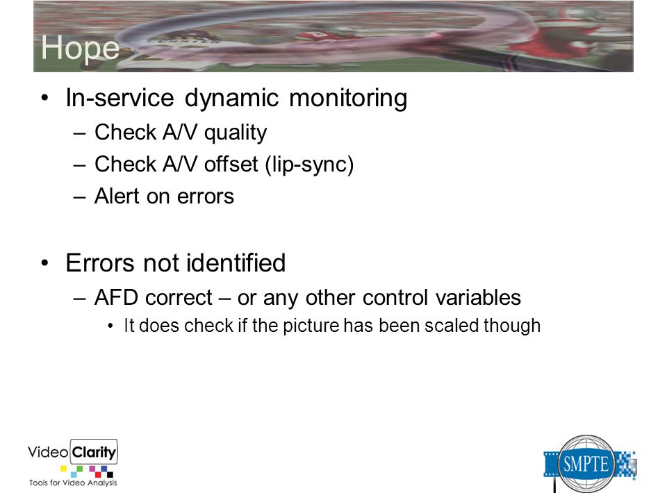 Hope In-service dynamic monitoring –Check A/V quality –Check A/V offset (lip-sync) –Alert on errors Errors not identified –AFD correct – or any other
