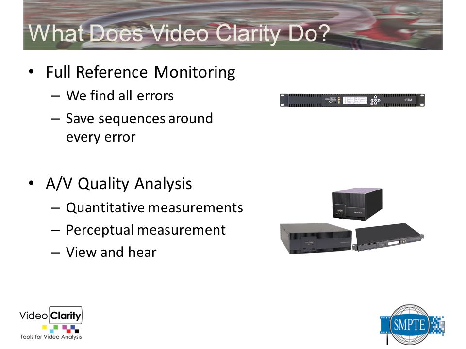 What Does Video Clarity Do? Full Reference Monitoring – We find all errors – Save sequences around every error A/V Quality Analysis – Quantitative mea