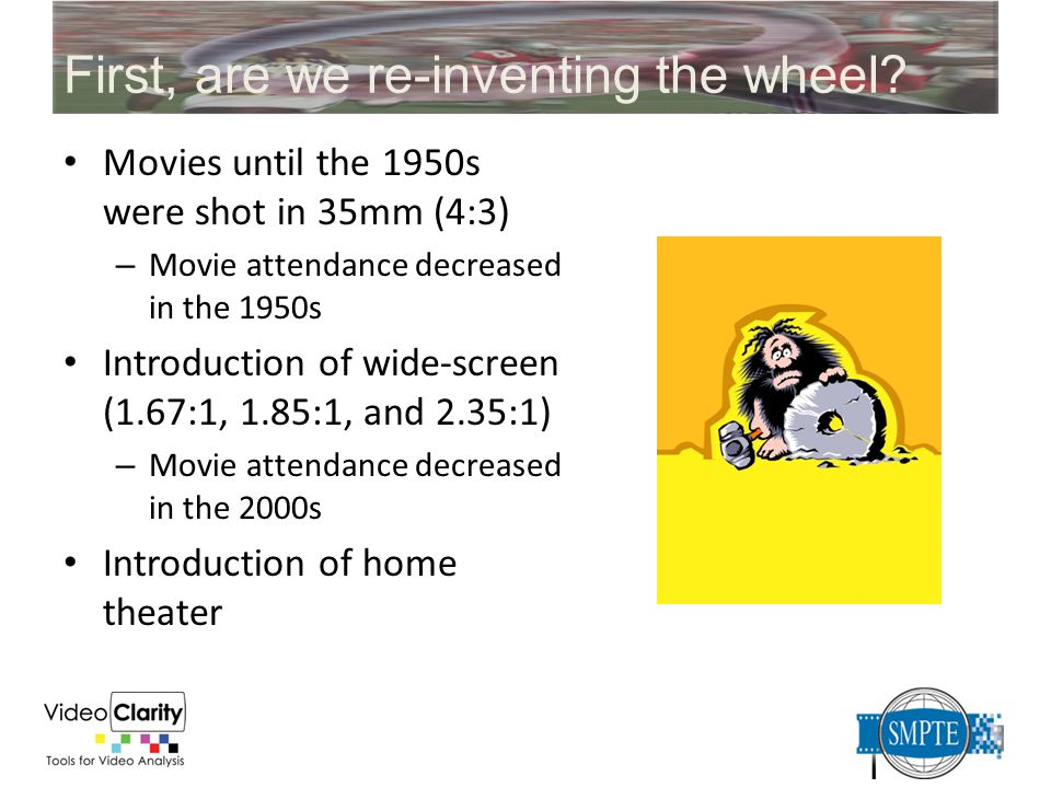 First, are we re-inventing the wheel? Movies until the 1950s were shot in 35mm (4:3) – Movie attendance decreased in the 1950s Introduction of wide-sc