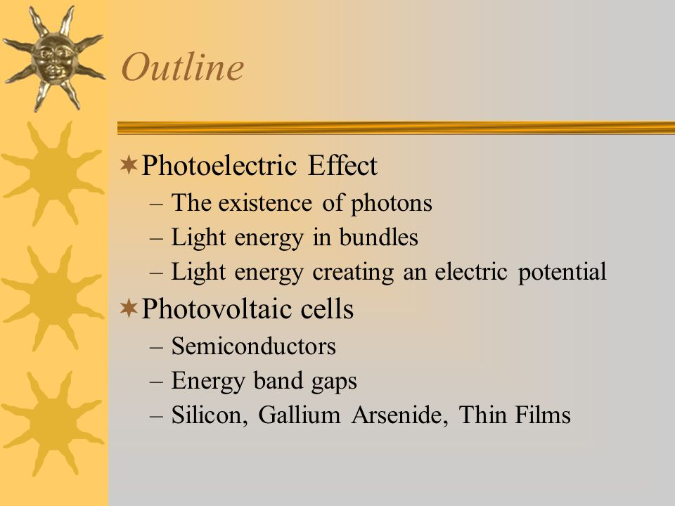Outline  Photoelectric Effect –The existence of photons –Light energy in bundles –Light energy creating an electric potential  Photovoltaic cells –Semiconductors –Energy band gaps –Silicon, Gallium Arsenide, Thin Films
