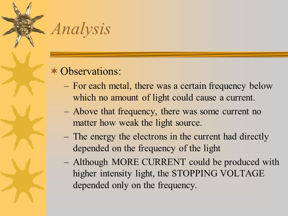 Analysis  Observations: –For each metal, there was a certain frequency below which no amount of light could cause a current.
