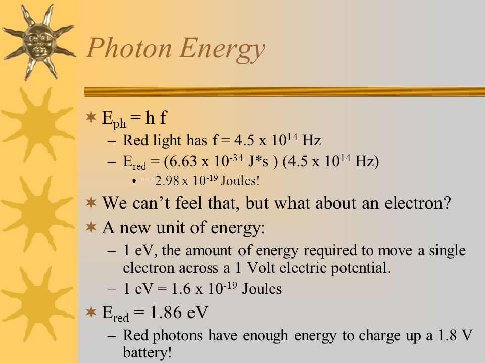 Photon Energy  E ph = h f –Red light has f = 4.5 x 10 14 Hz –E red = (6.63 x 10 -34 J*s ) (4.5 x 10 14 Hz) = 2.98 x 10 -19 Joules.