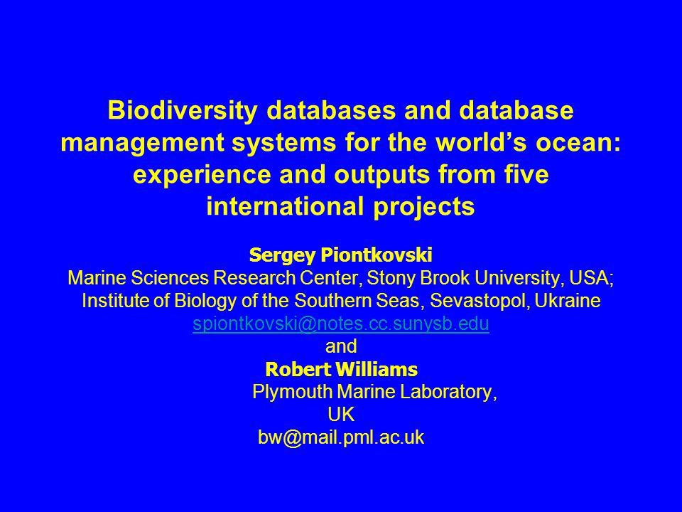 Biodiversity databases and database management systems for the world's ocean: experience and outputs from five international projects Sergey Piontkovski Marine Sciences Research Center, Stony Brook University, USA; Institute of Biology of the Southern Seas, Sevastopol, Ukraine spiontkovski@notes.cc.sunysb.edu and Robert Williams Plymouth Marine Laboratory, UK bw@mail.pml.ac.uk spiontkovski@notes.cc.sunysb.edu
