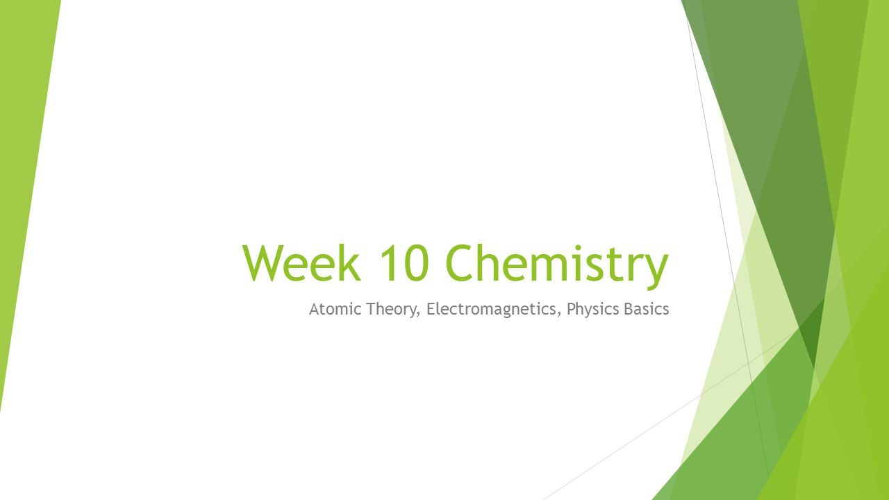 Week 10 Chemistry Atomic Theory, Electromagnetics, Physics Basics