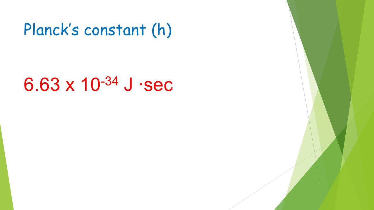 Planck's constant (h) 6.63 x 10 -34 J ·sec