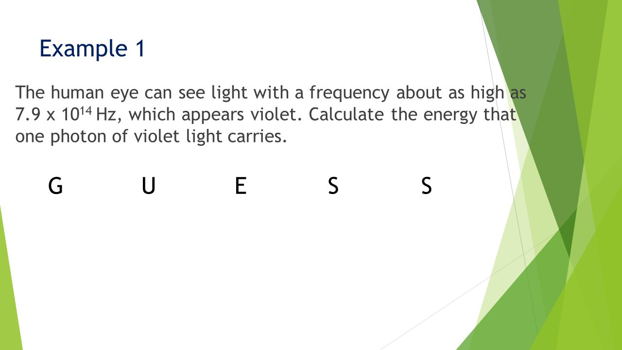 Example 1 The human eye can see light with a frequency about as high as 7.9 x 10 14 Hz, which appears violet.