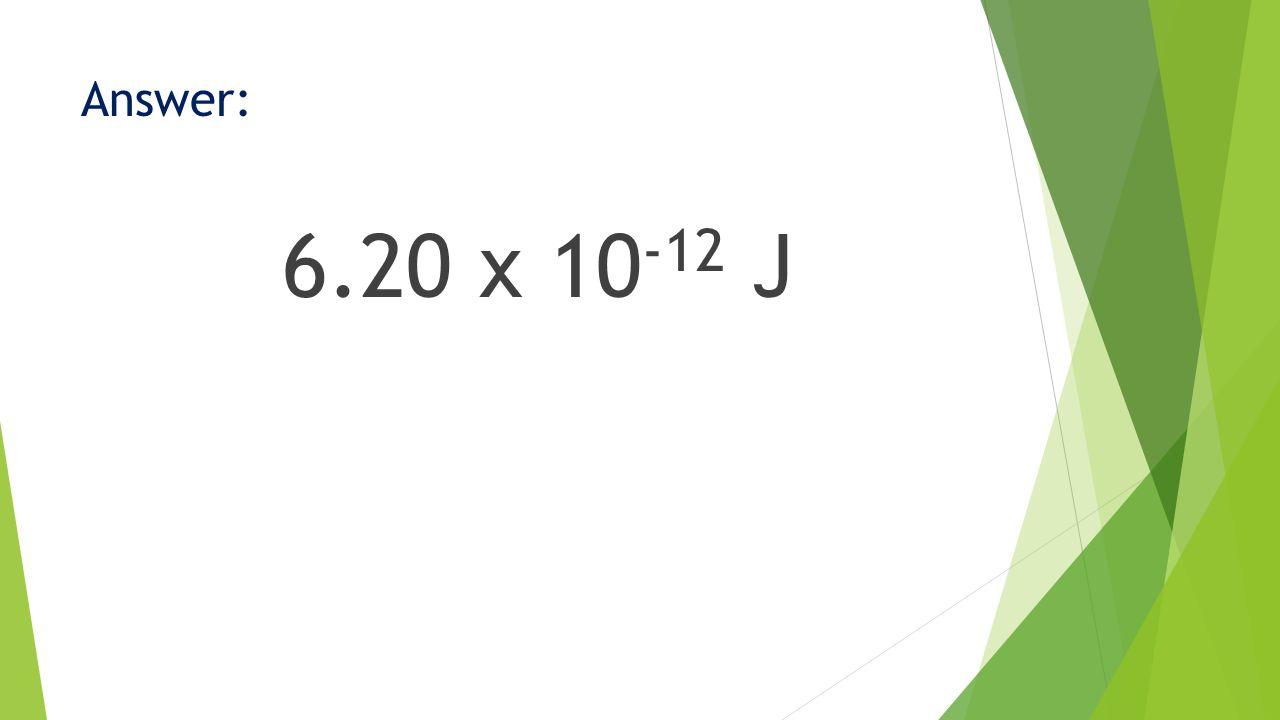 Answer: 6.20 x 10 -12 J