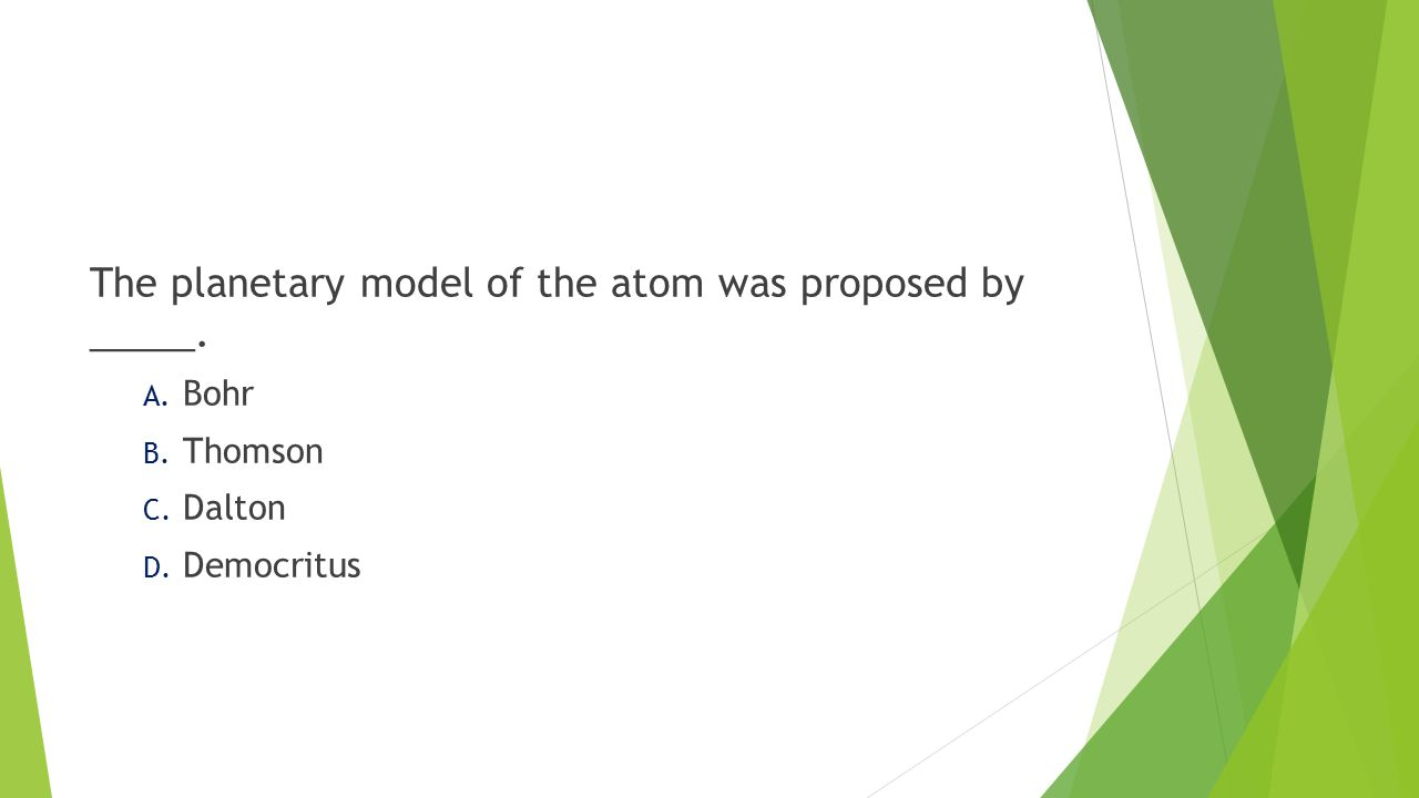 The planetary model of the atom was proposed by _____. A. Bohr B. Thomson C. Dalton D. Democritus