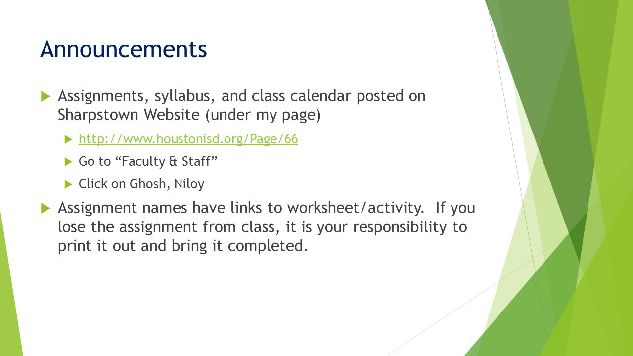Announcements  Assignments, syllabus, and class calendar posted on Sharpstown Website (under my page)  http://www.houstonisd.org/Page/66 http://www.houstonisd.org/Page/66  Go to Faculty & Staff  Click on Ghosh, Niloy  Assignment names have links to worksheet/activity.