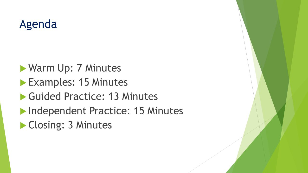 Agenda  Warm Up: 7 Minutes  Examples: 15 Minutes  Guided Practice: 13 Minutes  Independent Practice: 15 Minutes  Closing: 3 Minutes