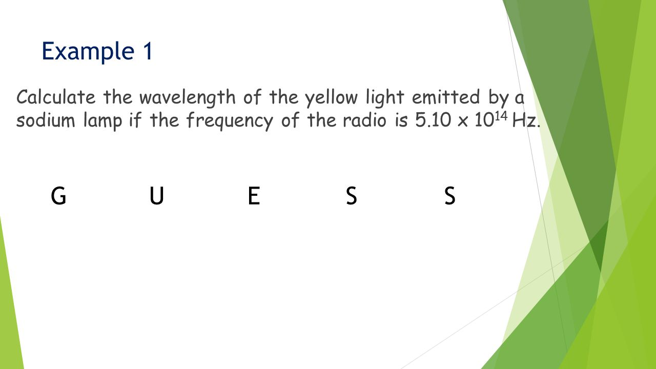 Example 1 Calculate the wavelength of the yellow light emitted by a sodium lamp if the frequency of the radio is 5.10 x 10 14 Hz.