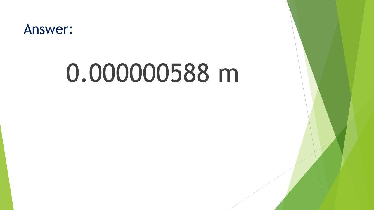 Answer: 0.000000588 m