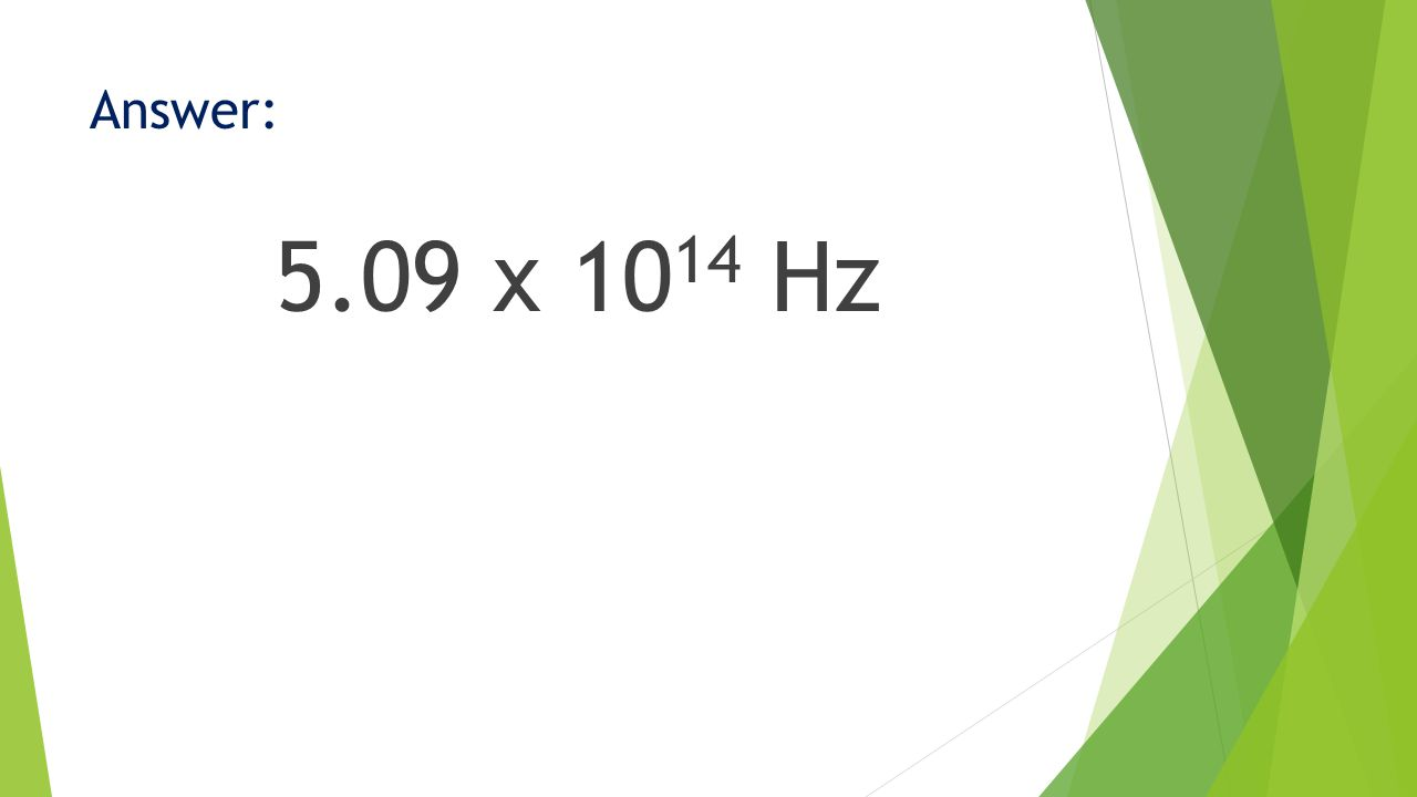 Answer: 5.09 x 10 14 Hz