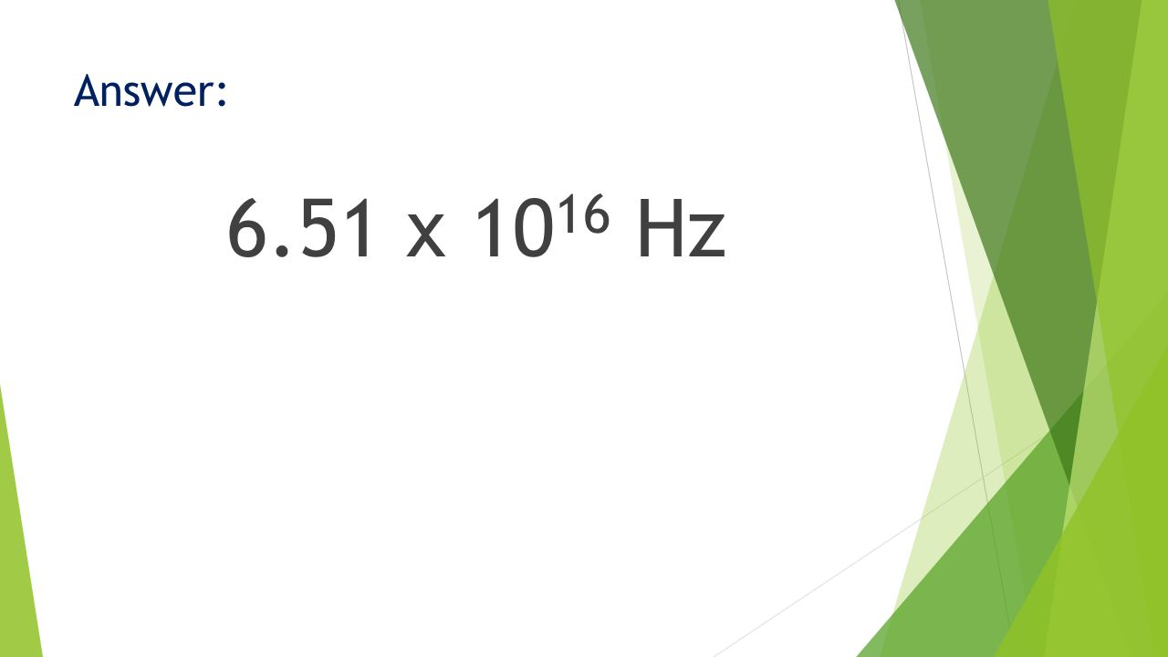 Answer: 6.51 x 10 16 Hz
