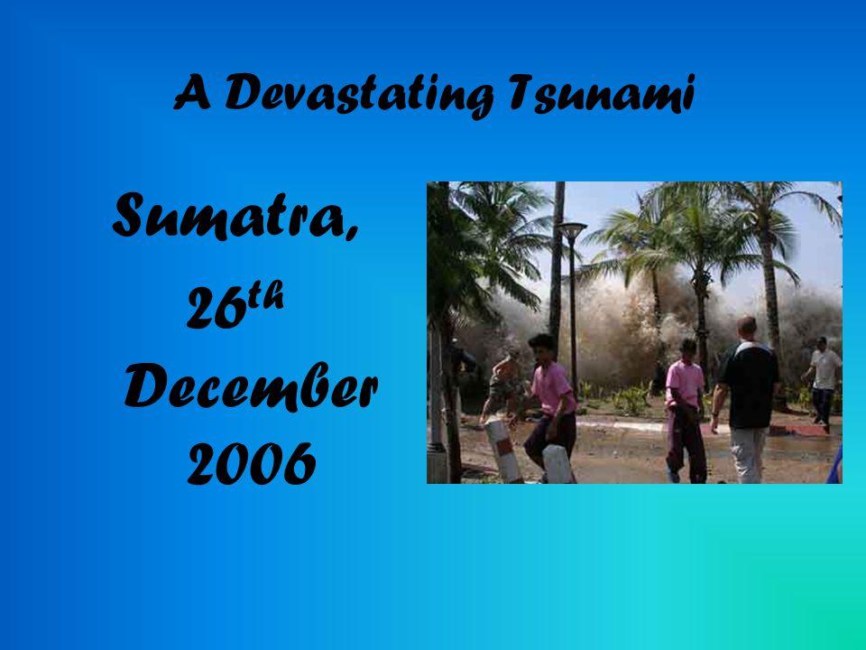 A Devastating Tsunami Sumatra, 26 th December 2006