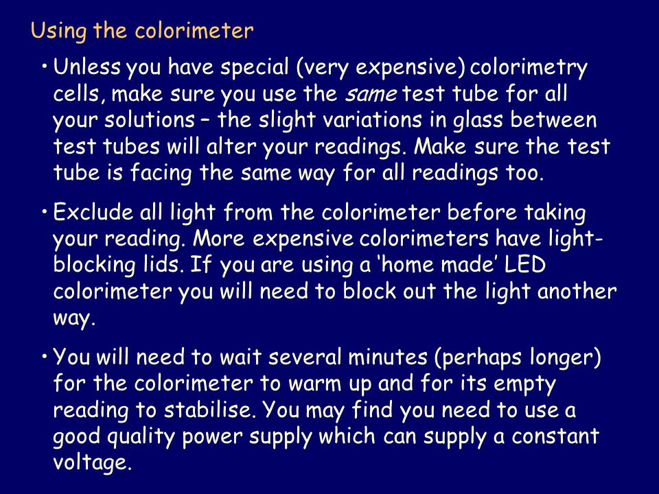 Using the colorimeter Unless you have special (very expensive) colorimetry cells, make sure you use the same test tube for all your solutions – the slight variations in glass between test tubes will alter your readings.