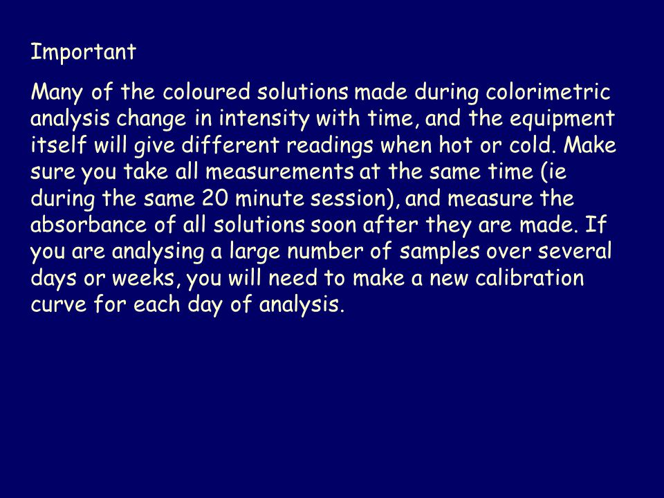 Important Many of the coloured solutions made during colorimetric analysis change in intensity with time, and the equipment itself will give different readings when hot or cold.
