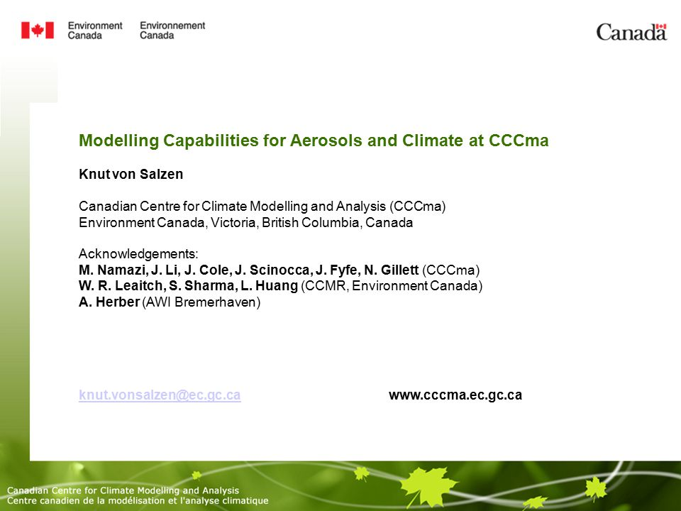 Modelling Capabilities for Aerosols and Climate at CCCma Knut von Salzen Canadian Centre for Climate Modelling and Analysis (CCCma)‏ Environment Canada, Victoria, British Columbia, Canada Acknowledgements: M.