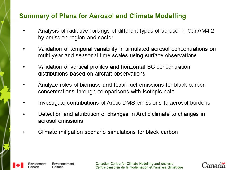 Analysis of radiative forcings of different types of aerosol in CanAM4.2 by emission region and sector Validation of temporal variability in simulated aerosol concentrations on multi-year and seasonal time scales using surface observations Validation of vertical profiles and horizontal BC concentration distributions based on aircraft observations Analyze roles of biomass and fossil fuel emissions for black carbon concentrations through comparisons with isotopic data Investigate contributions of Arctic DMS emissions to aerosol burdens Detection and attribution of changes in Arctic climate to changes in aerosol emissions Climate mitigation scenario simulations for black carbon Summary of Plans for Aerosol and Climate Modelling