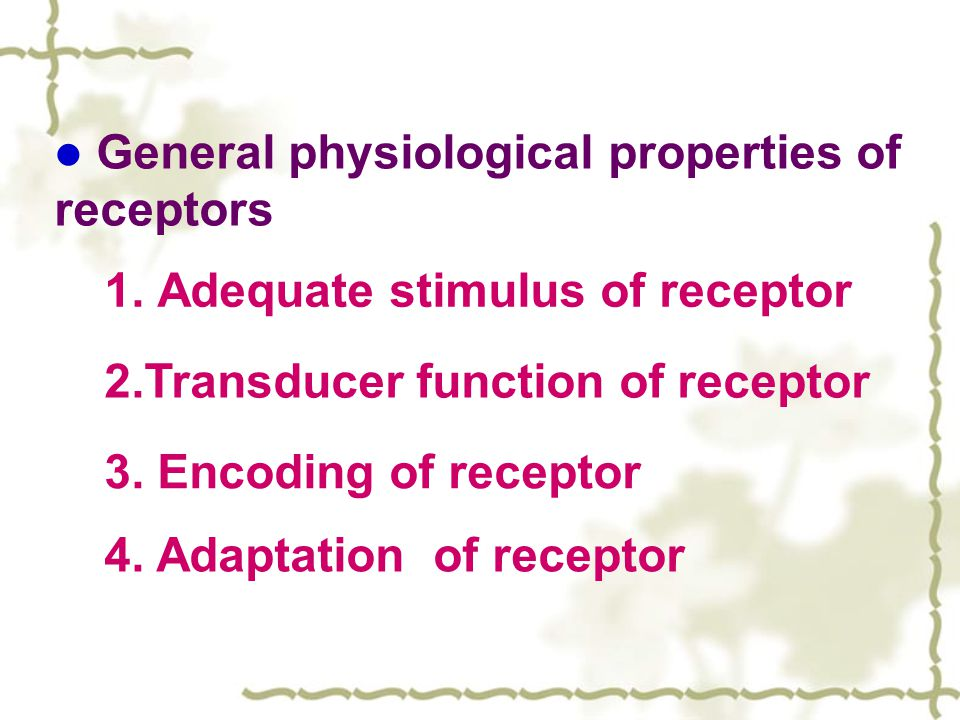 General physiological properties of receptors 1. Adequate stimulus of receptor 2.Transducer function of receptor 3. Encoding of receptor 4. Adaptation