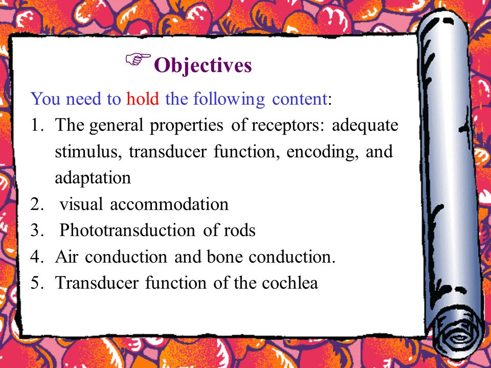 You need to hold the following content: 1.The general properties of receptors: adequate stimulus, transducer function, encoding, and adaptation 2. vis