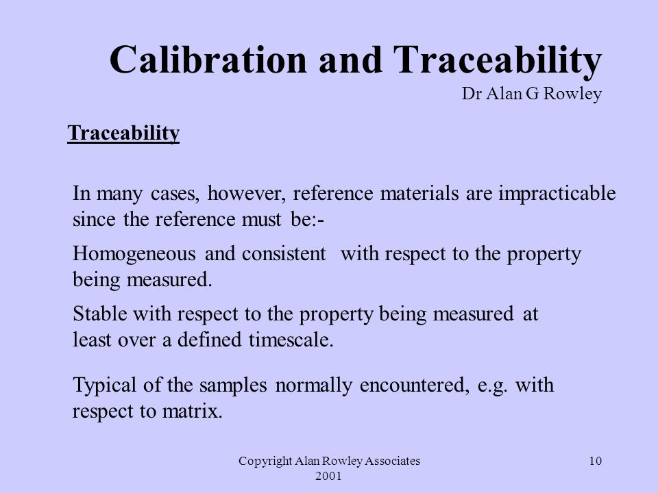 Copyright Alan Rowley Associates 2001 10 Calibration and Traceability Dr Alan G Rowley Traceability In many cases, however, reference materials are impracticable since the reference must be:- Homogeneous and consistent with respect to the property being measured.