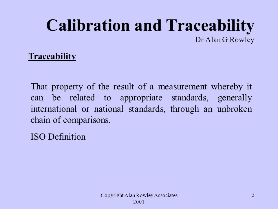 Copyright Alan Rowley Associates 2001 2 Calibration and Traceability Dr Alan G Rowley Traceability That property of the result of a measurement whereby it can be related to appropriate standards, generally international or national standards, through an unbroken chain of comparisons.