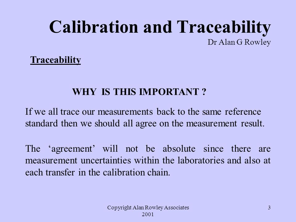 Copyright Alan Rowley Associates 2001 4 Calibration and Traceability Dr Alan G Rowley Traceability The ultimate traceability is to the relevant SI unit.