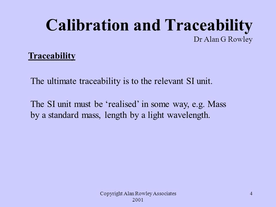 Copyright Alan Rowley Associates 2001 5 Calibration and Traceability Dr Alan G Rowley Measuring Equipment Working Standards Secondary Reference StandardsPrimary Reference Standards SI Units