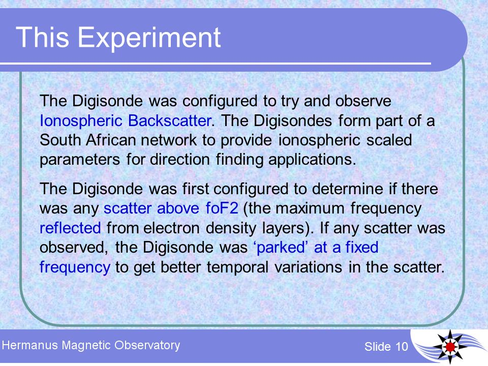 Slide 10 This Experiment The Digisonde was configured to try and observe Ionospheric Backscatter. The Digisondes form part of a South African network